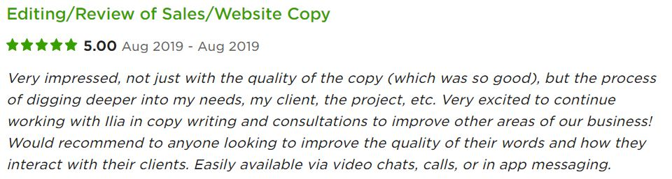 Very impressed, not just with the quality of the copy (which was so good), but the process of digging deeper into my needs, my client, the project, etc. Very excited to continue working with Ilia in copy writing and consultations to improve other areas of our business! Would recommend to anyone looking to improve the quality of their words and how they interact with their clients. Easily available via video chats, calls, or in app messaging.